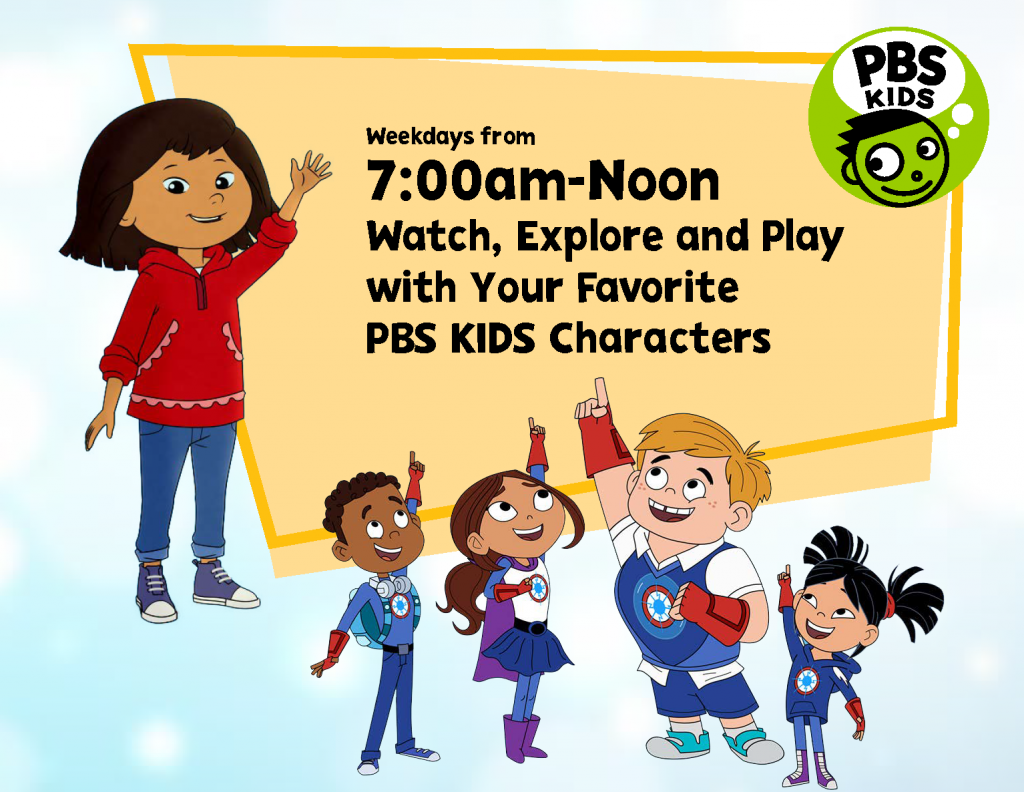 Weekdays from 7am to Noon; Watch, explore and play with your favorite PBS KIDS characters!